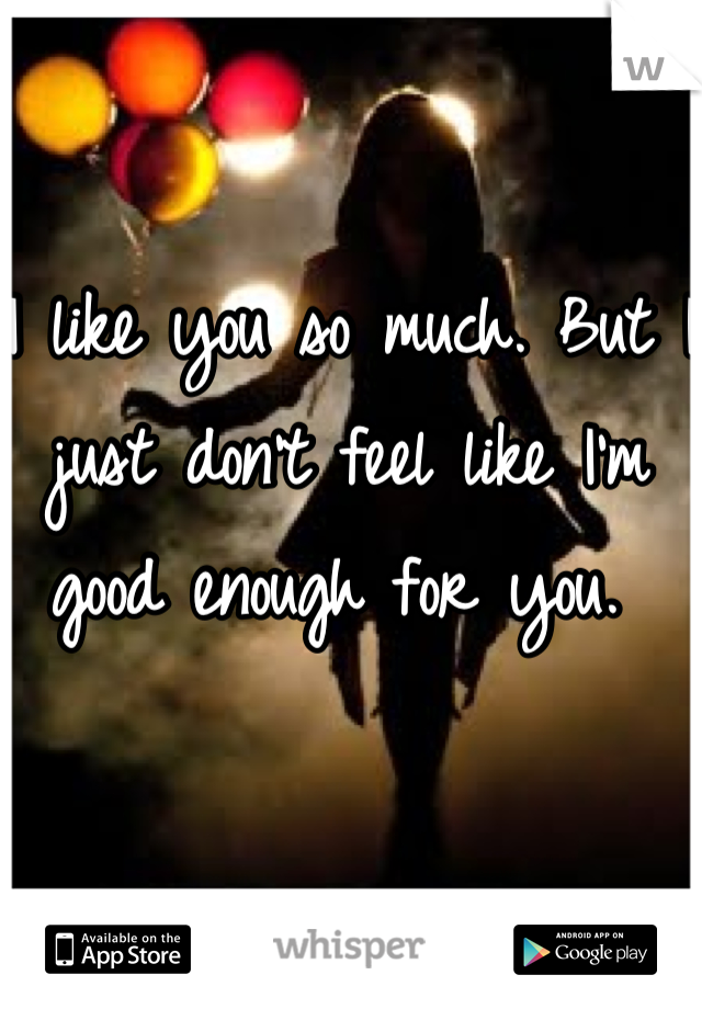 I like you so much. But I just don't feel like I'm good enough for you.