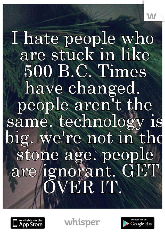 I hate people who are stuck in like 500 B.C. Times have changed.  people aren't the same. technology is big. we're not in the stone age. people are ignorant. GET OVER IT.