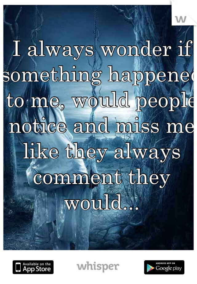 I always wonder if something happened to me, would people notice and miss me like they always comment they would...