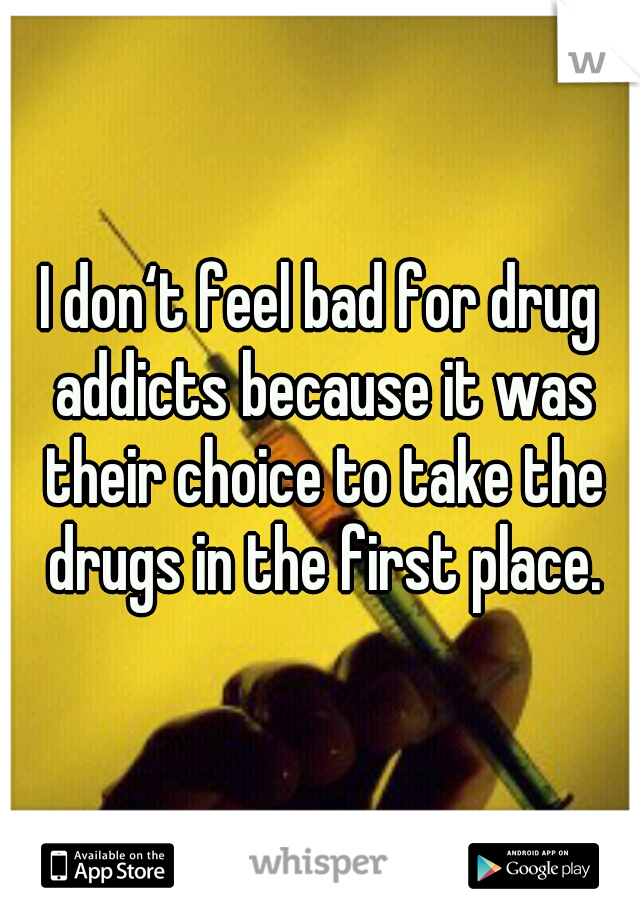 I don't feel bad for drug addicts because it was their choice to take the drugs in the first place.