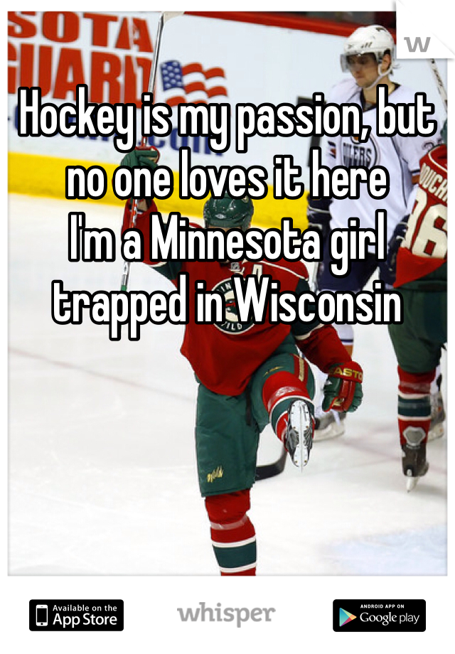 Hockey is my passion, but no one loves it here I'm a Minnesota girl trapped in Wisconsin