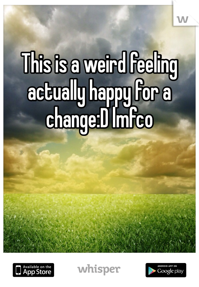 This is a weird feeling actually happy for a change:D lmfco