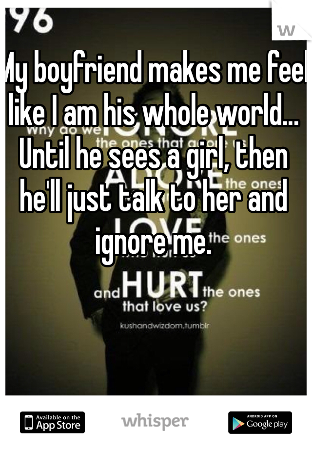 My boyfriend makes me feel like I am his whole world... Until he sees a girl, then he'll just talk to her and ignore me.