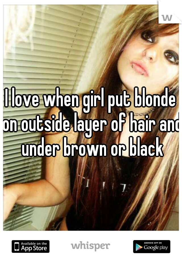 I love when girl put blonde on outside layer of hair and under brown or black