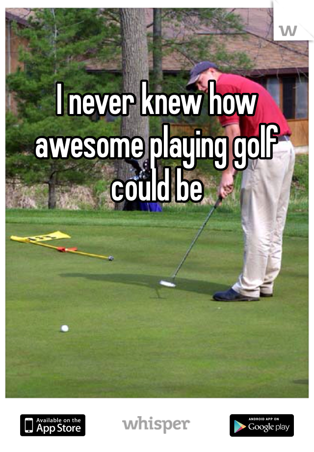 I never knew how awesome playing golf could be
