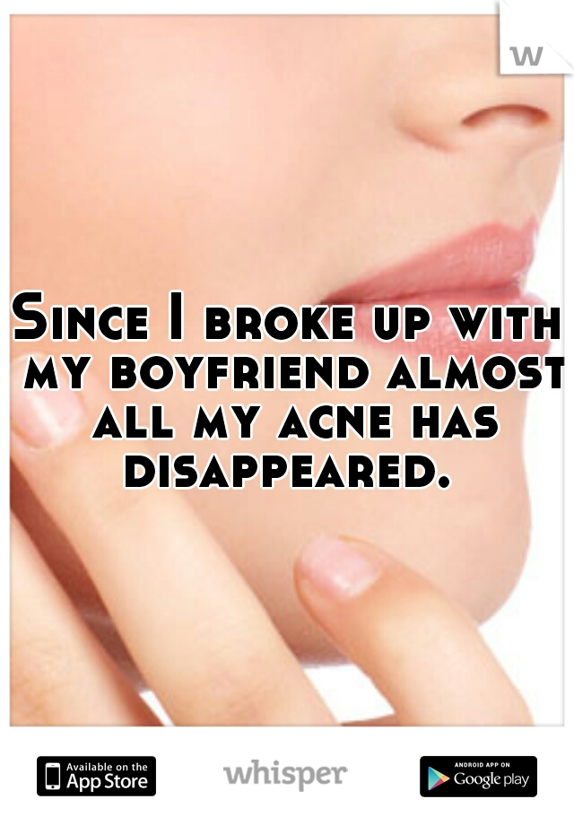 Since I broke up with my boyfriend almost all my acne has disappeared.