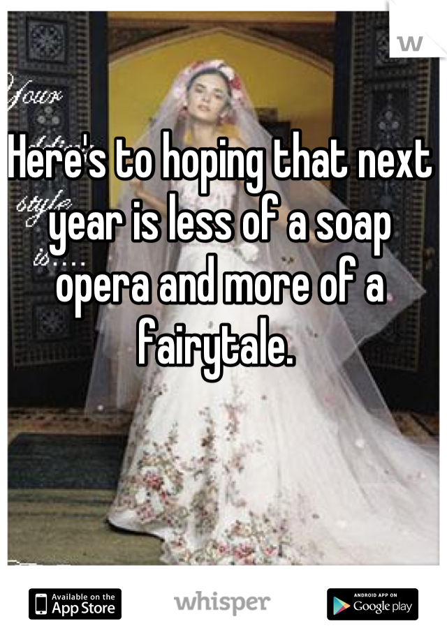 Here's to hoping that next year is less of a soap opera and more of a fairytale.
