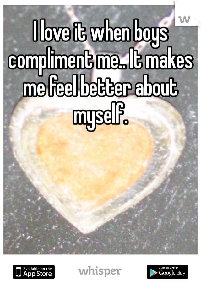 I love it when boys compliment me.. It makes me feel better about myself.