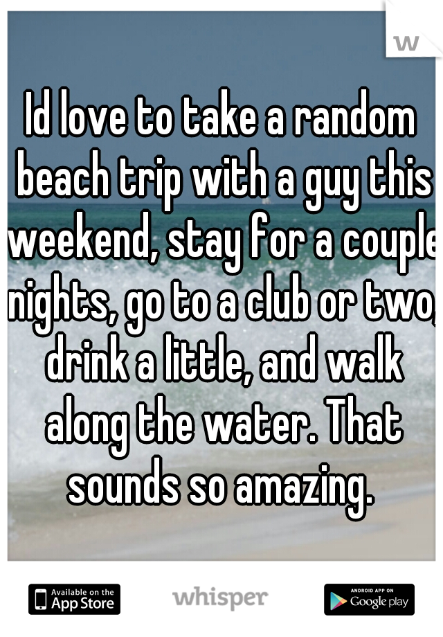 Id love to take a random beach trip with a guy this weekend, stay for a couple nights, go to a club or two, drink a little, and walk along the water. That sounds so amazing.