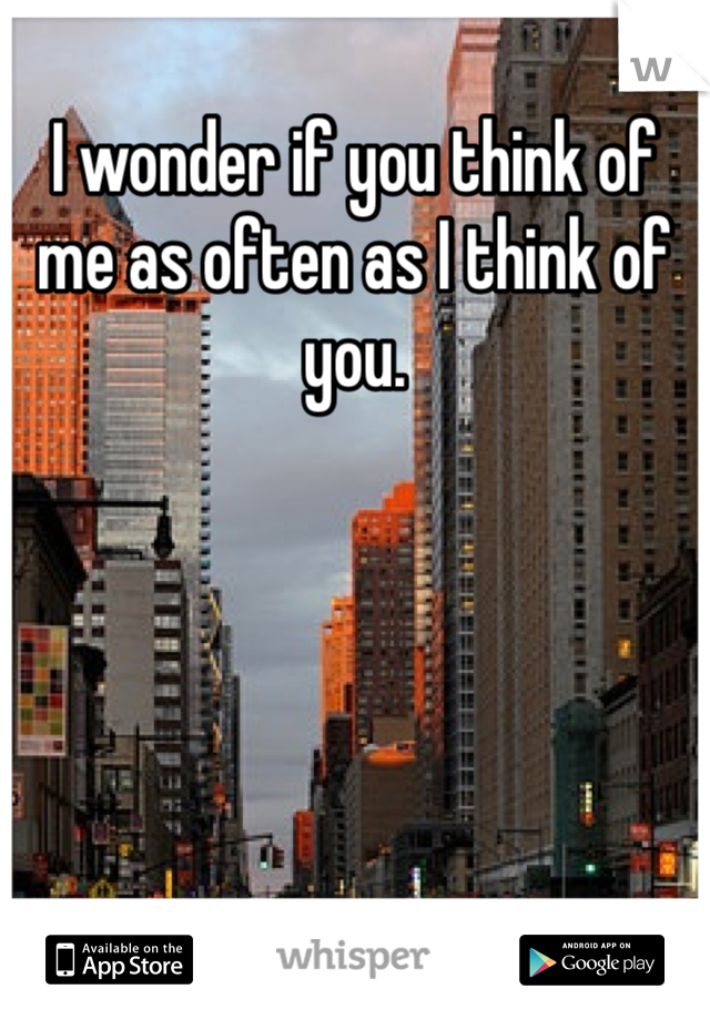 I wonder if you think of me as often as I think of you.