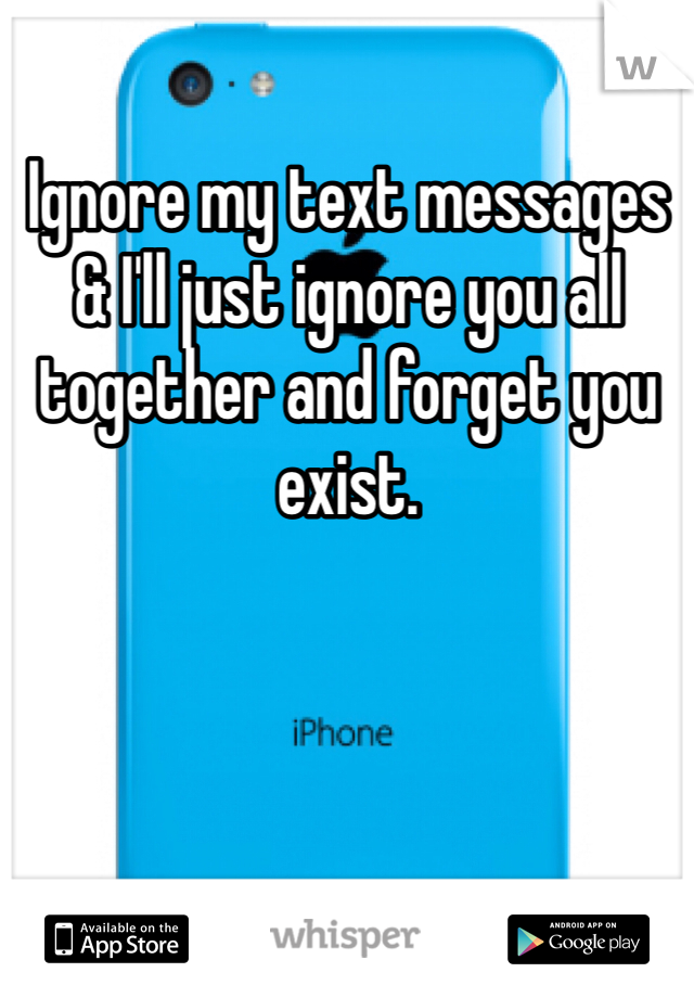Ignore my text messages & I'll just ignore you all together and forget you exist.