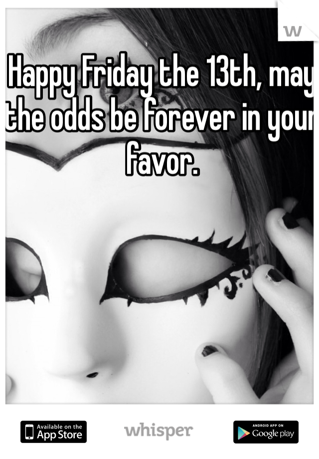 Happy Friday the 13th, may the odds be forever in your favor.