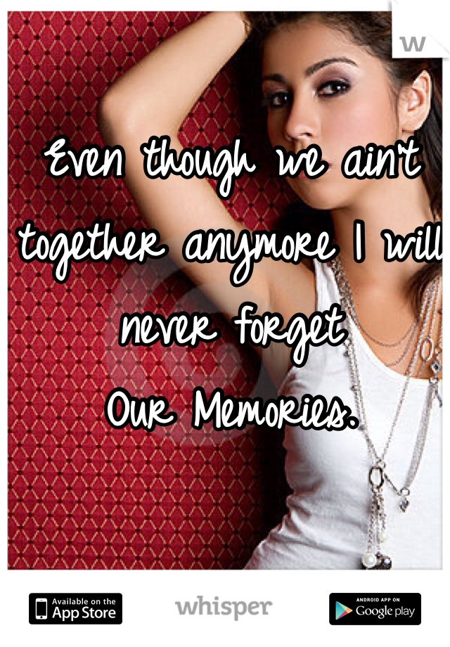 Even though we ain't together anymore I will never forget  Our Memories.