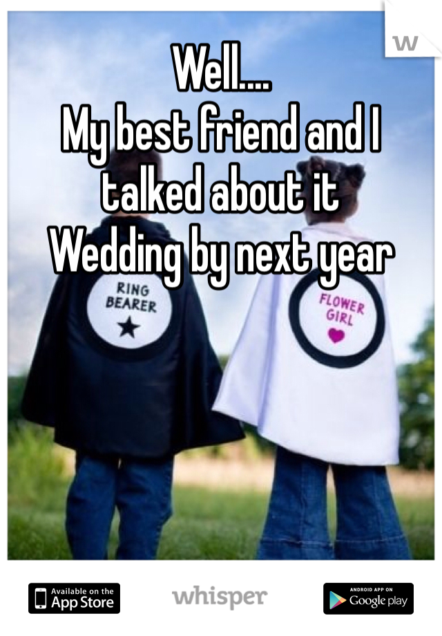 Well.... My best friend and I talked about it Wedding by next year