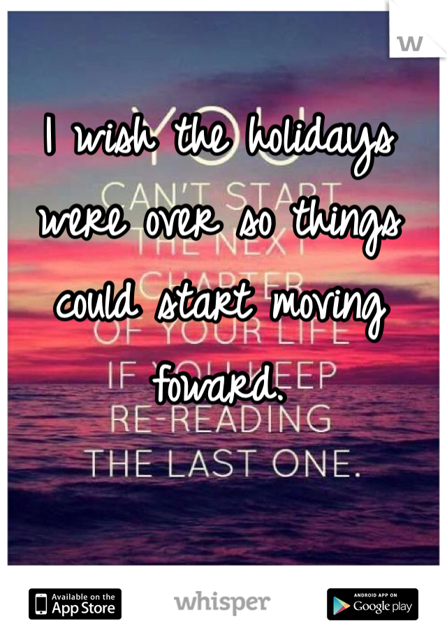 I wish the holidays were over so things could start moving foward.