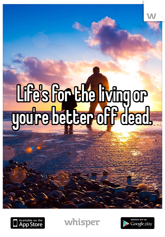 Life's for the living or you're better off dead.
