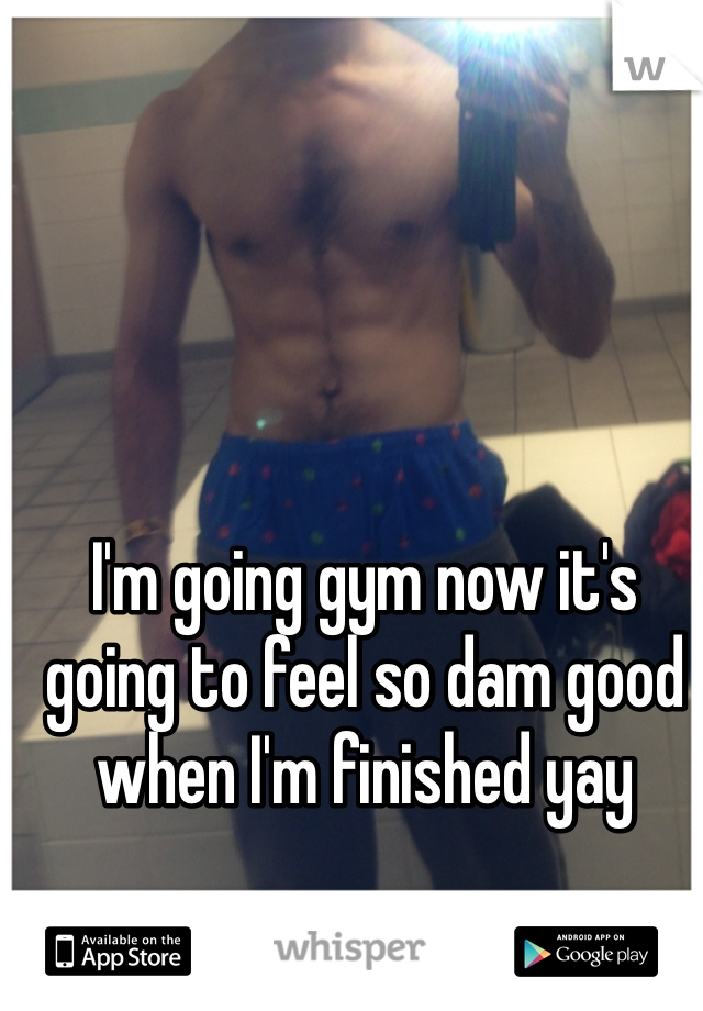 I'm going gym now it's going to feel so dam good when I'm finished yay