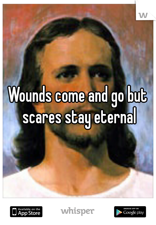Wounds come and go but scares stay eternal