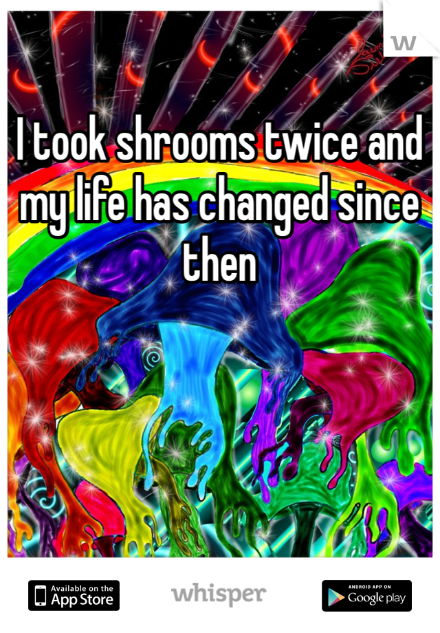 I took shrooms twice and my life has changed since then