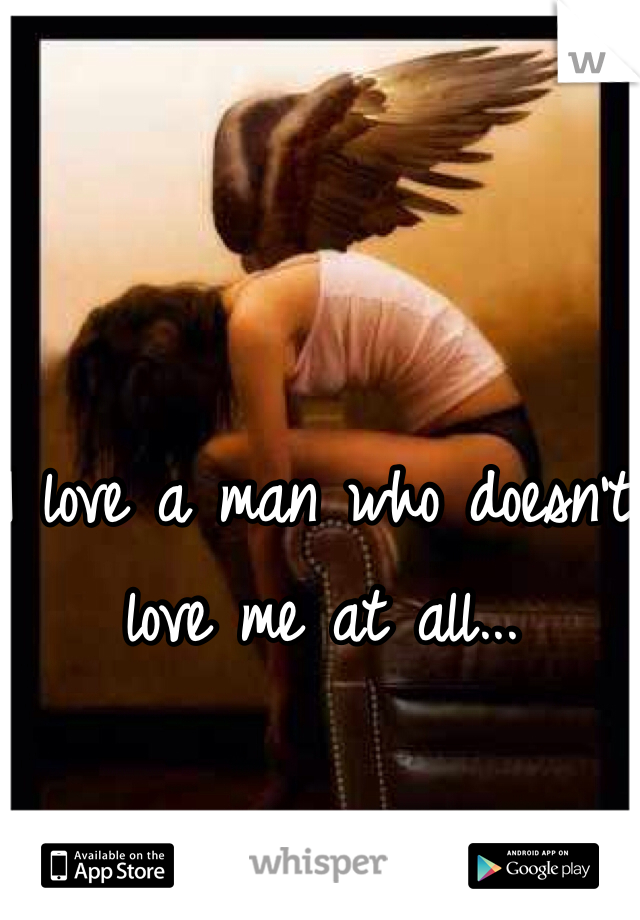 I love a man who doesn't love me at all...