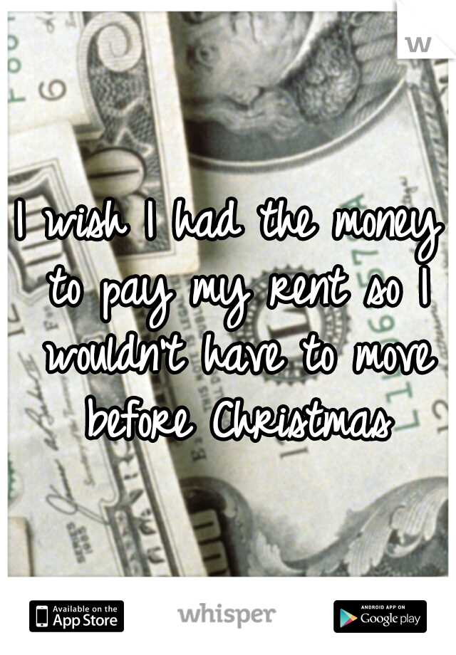 I wish I had the money to pay my rent so I wouldn't have to move before Christmas