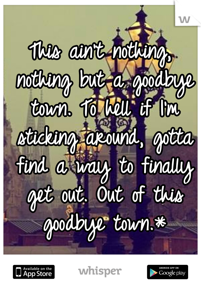 This ain't nothing, nothing but a goodbye town. To hell if I'm sticking around, gotta find a way to finally get out. Out of this goodbye town.*