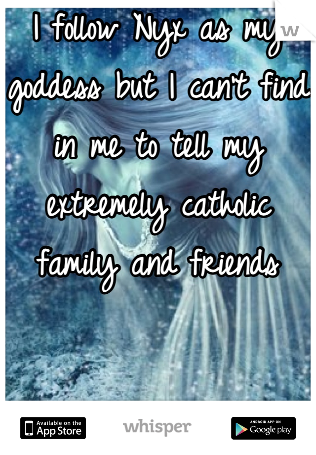 I follow Nyx as my goddess but I can't find in me to tell my extremely catholic family and friends