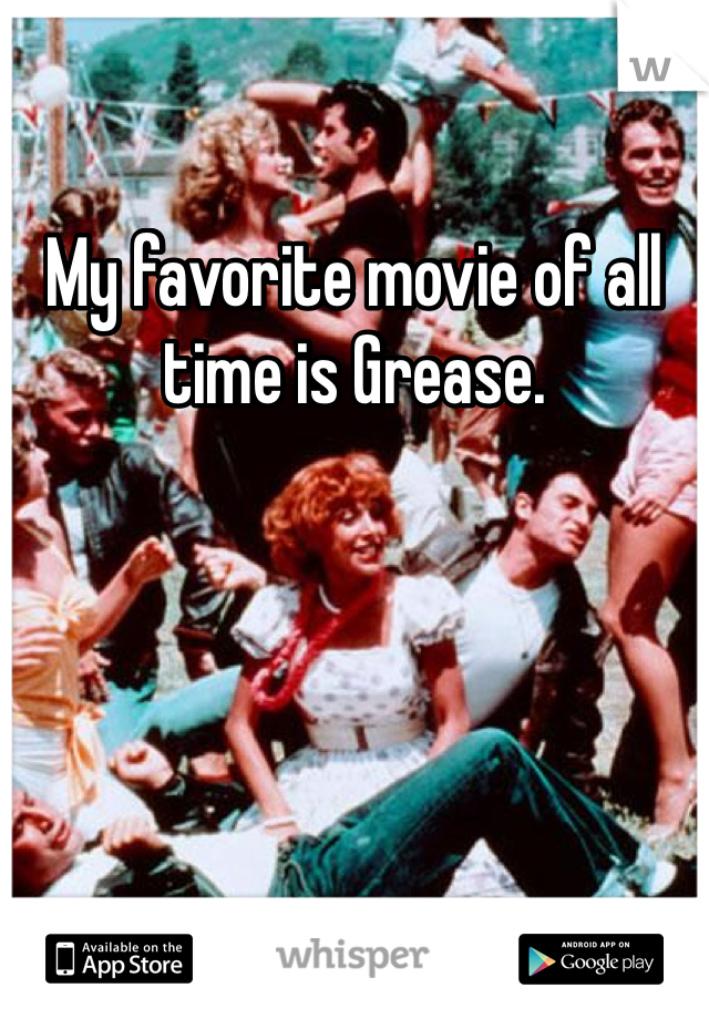 My favorite movie of all time is Grease.
