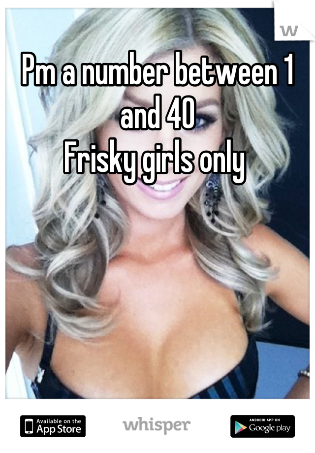 Pm a number between 1 and 40  Frisky girls only