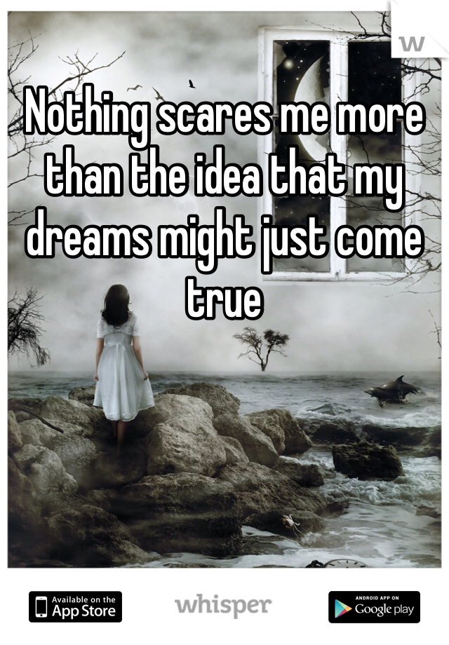 Nothing scares me more than the idea that my dreams might just come true