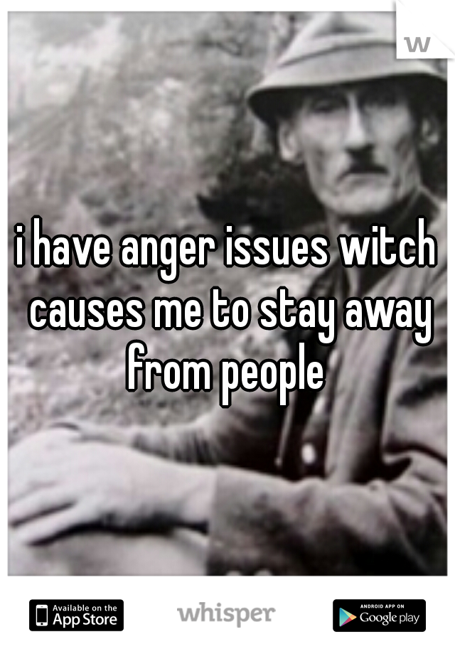 i have anger issues witch causes me to stay away from people
