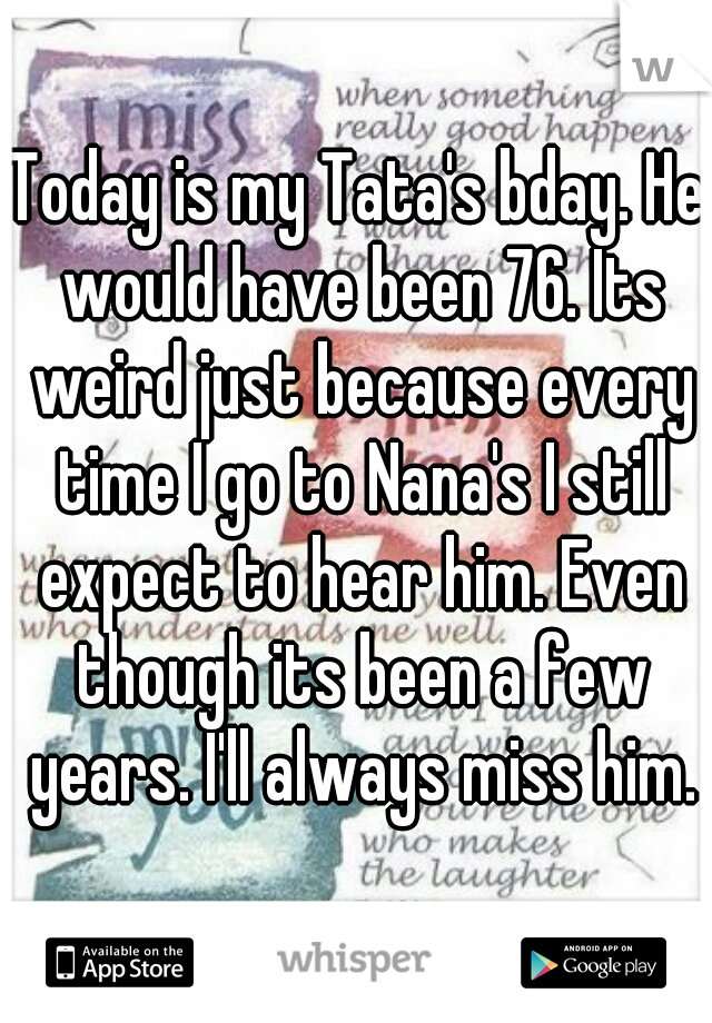 Today is my Tata's bday. He would have been 76. Its weird just because every time I go to Nana's I still expect to hear him. Even though its been a few years. I'll always miss him.