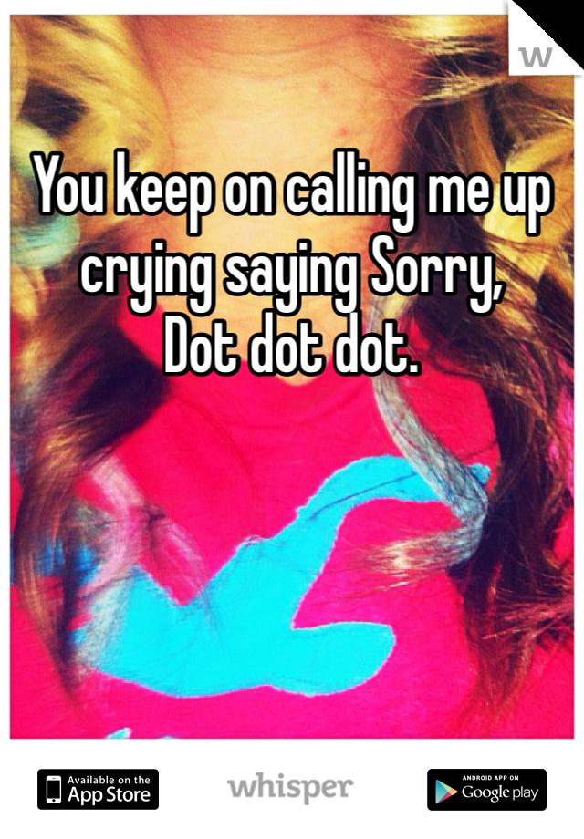 You keep on calling me up crying saying Sorry,  Dot dot dot.