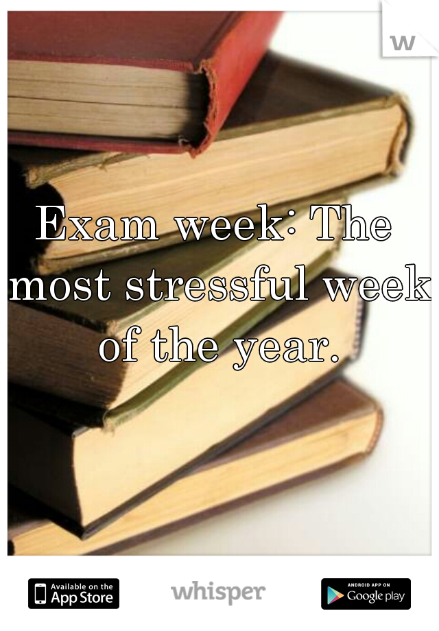 Exam week: The most stressful week of the year.