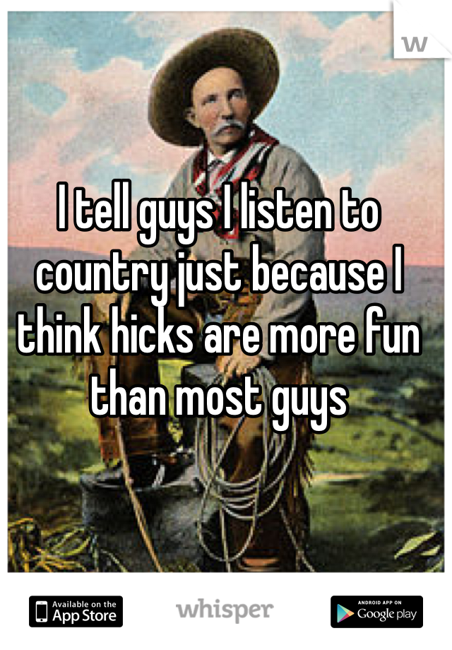 I tell guys I listen to country just because I think hicks are more fun than most guys