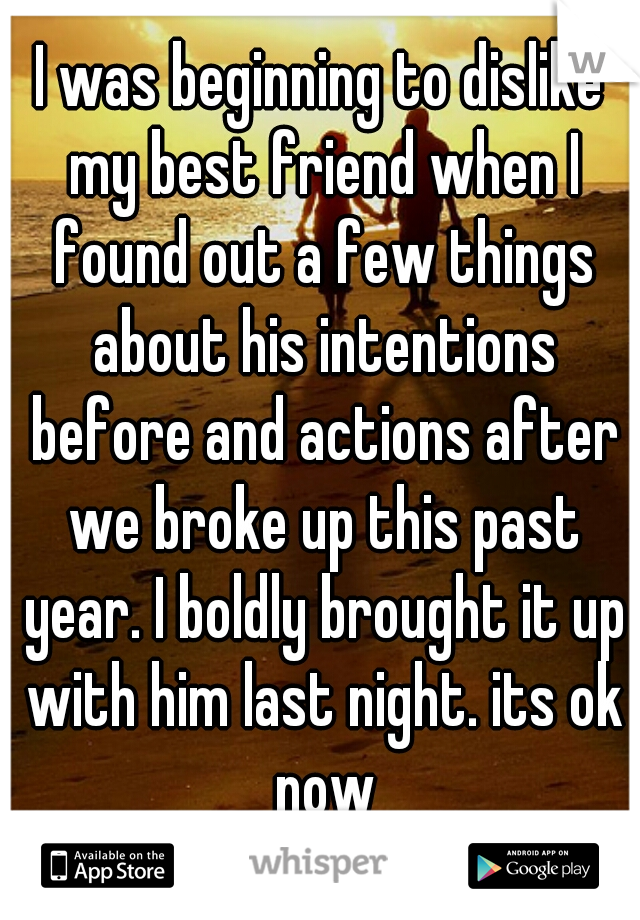 I was beginning to dislike my best friend when I found out a few things about his intentions before and actions after we broke up this past year. I boldly brought it up with him last night. its ok now