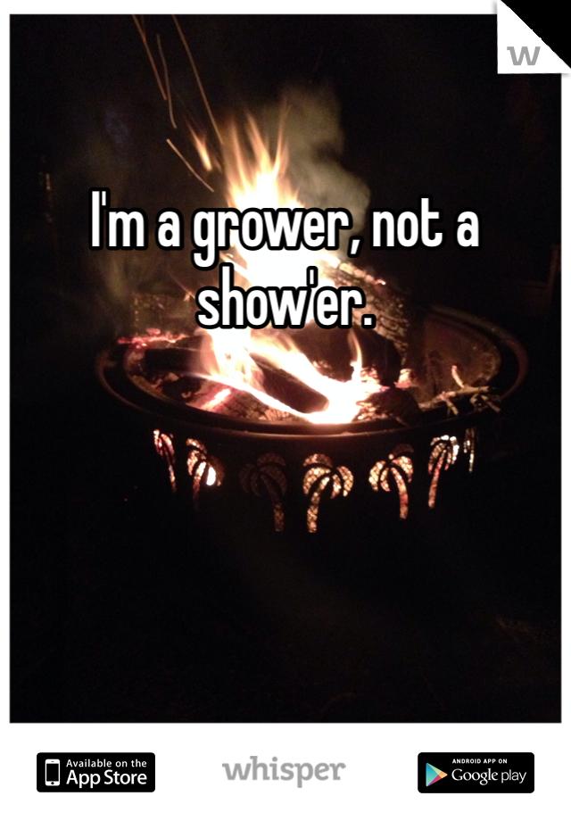 I'm a grower, not a show'er.