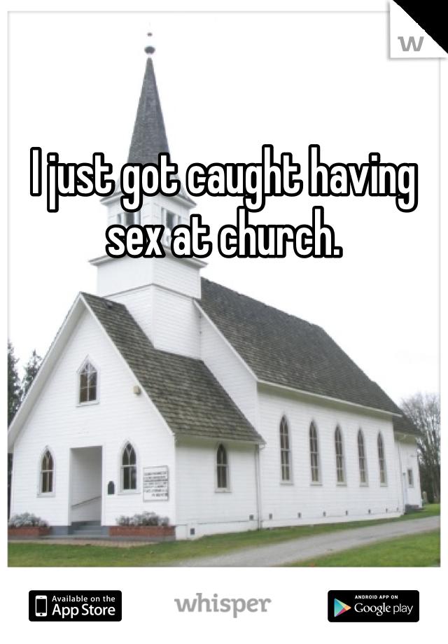 I just got caught having sex at church.