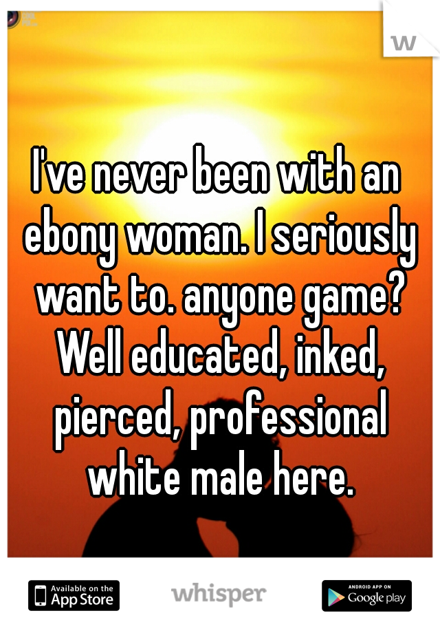 I've never been with an ebony woman. I seriously want to. anyone game? Well educated, inked, pierced, professional white male here.