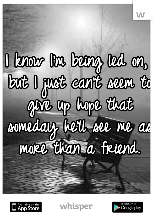 I know I'm being led on, but I just can't seem to give up hope that someday he'll see me as more than a friend.