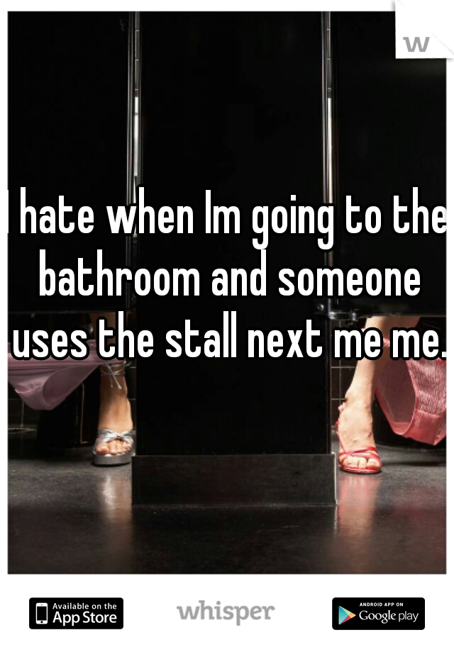 I hate when Im going to the bathroom and someone uses the stall next me me.