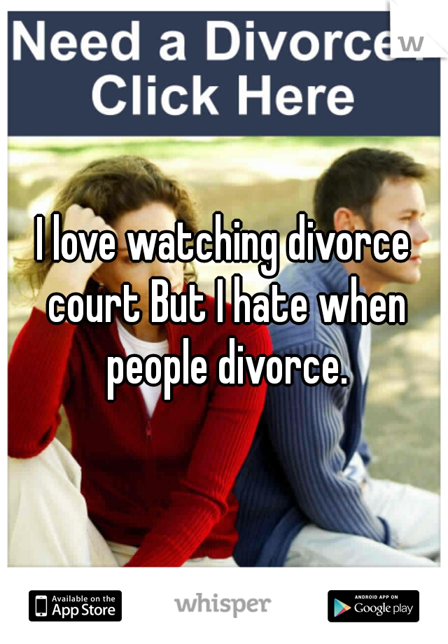 I love watching divorce court But I hate when people divorce.