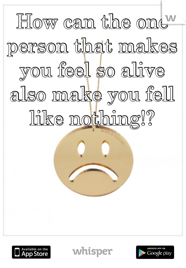 How can the one person that makes you feel so alive also make you fell like nothing!?