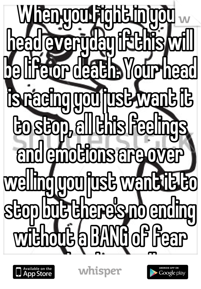When you fight in your head everyday if this will be life or death. Your head is racing you just want it to stop, all this feelings and emotions are over welling you just want it to stop but there's no ending without a BANG of fear and ending it all