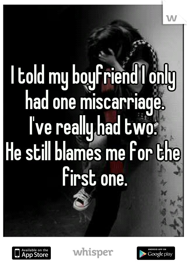 I told my boyfriend I only had one miscarriage. I've really had two. He still blames me for the first one.