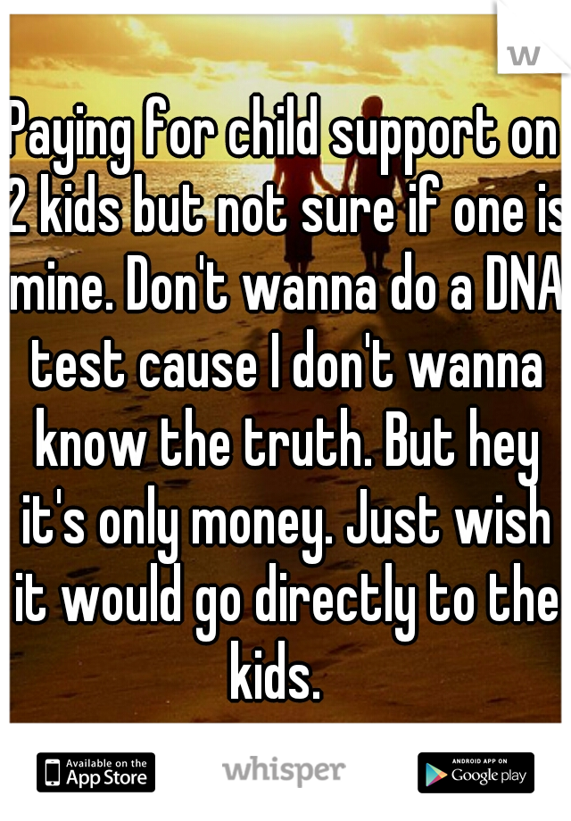 Paying for child support on 2 kids but not sure if one is mine. Don't wanna do a DNA test cause I don't wanna know the truth. But hey it's only money. Just wish it would go directly to the kids.