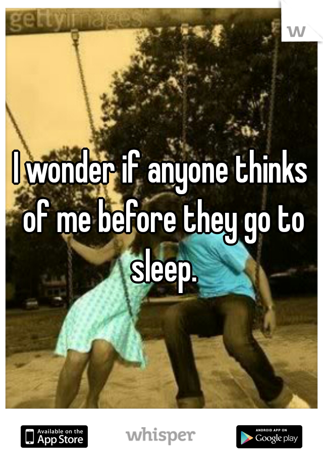I wonder if anyone thinks of me before they go to sleep.