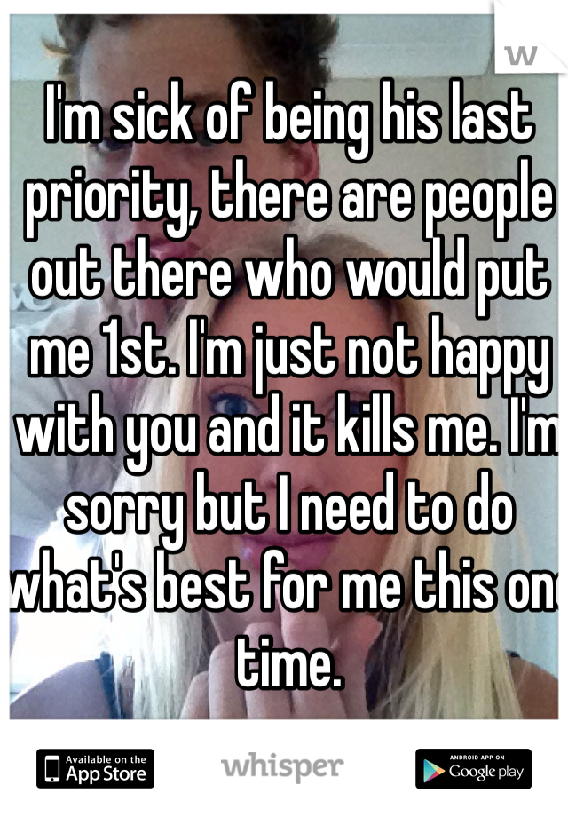 I'm sick of being his last priority, there are people out there who would put me 1st. I'm just not happy with you and it kills me. I'm sorry but I need to do what's best for me this one time.