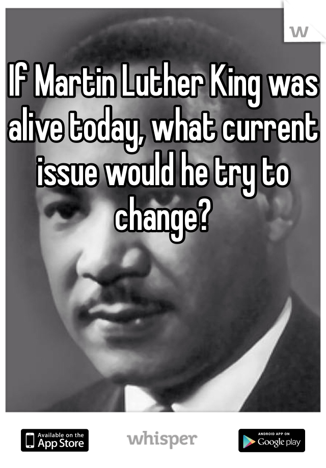 If Martin Luther King was alive today, what current issue would he try to change?