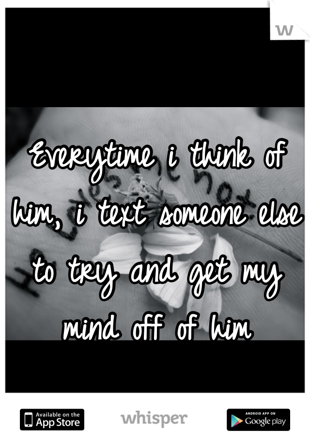 Everytime i think of him, i text someone else to try and get my mind off of him